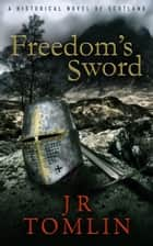 Freedom's Sword - A Historical Novel of Scotland ebook by J R Tomlin