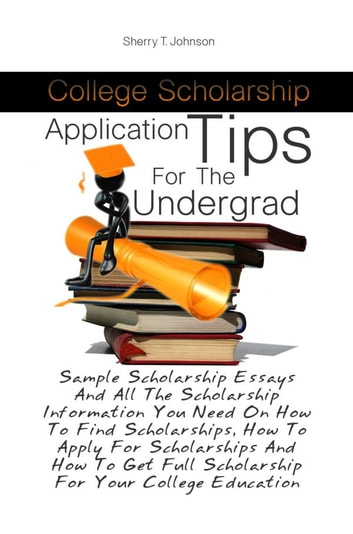 College Scholarship Application Tips For The Undergrad - Sample Scholarship Essays And All The Scholarship Information You Need On How To Find Scholarships, How To Apply For Scholarships And How To Get Full Scholarship For Your College Education ebook by Sherry T. Johnson