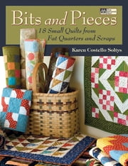 Bits and Pieces - 18 Small Quilts from Scraps and Fat Quarters ebook by Karen Costello Soltys