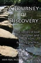 A Journey of Discovery: True Stories of Love, Loss, Laughter, and Hope from a Family Practice Physician ebook by Minh Han, M.D.