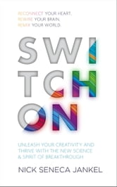 Switch On - Unleash Your Creativity and Thrive with the New Science & Spirit of Breakthrough ebook by Nick Seneca Jankel
