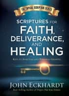 Scriptures for Faith, Deliverance, and Healing - A Topical Guide to Spiritual and Personal Growth ebook by John Eckhardt