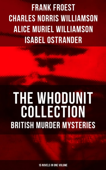 THE WHODUNIT COLLECTION: British Murder Mysteries (15 Novels in One Volume) - The Maelstrom, The Grell Mystery, The Powers and Maxine, The Girl Who Had Nothing, The Second Latchkey, The Castle of Shadows, The House by the Lock, The Guests of Hercules, One-Thirty and many more eBook by Frank Froest,Charles Norris Williamson,Alice Muriel Williamson,Isabel Ostrander