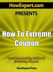 How To Extreme Coupon: Your Step-By-Step Guide To Extreming Coupon ebook by HowExpert Press