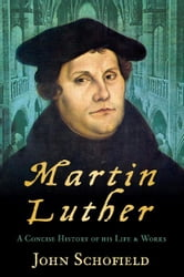 Martin Luther - A Concise History of His Life and Works ebook by John Schofield