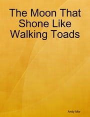 The Moon That Shone Like Walking Toads ebook by Andy Mor