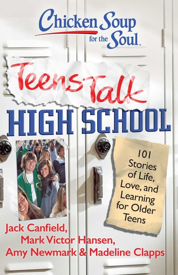 Chicken Soup for the Soul: Teens Talk High School - 101 Stories of Life, Love, and Learning for Older Teens ebook by Jack Canfield,Mark Victor Hansen,Amy Newmark