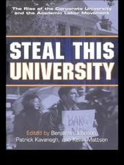 Steal This University - The Rise of the Corporate University and the Academic Labor Movement ebook by Benjamin Johnson,Patrick Kavanagh,Kevin Mattson