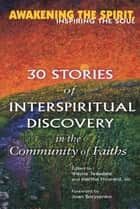 Awakening the Spirit, Inspiring the Soul - 30 Stories of Interspiritual Discovery in the Community of Faiths ebook by Joan Borysenko, PhD, Brother Wayne Teasdale,...