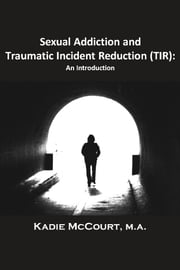Sexual Addiction and Traumatic Incident Reduction (TIR) - An Introduction ebook by Kadie McCourt