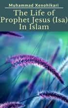 The Life of Prophet Jesus (Isa) In Islam ebook by Muhammad Xenohikari