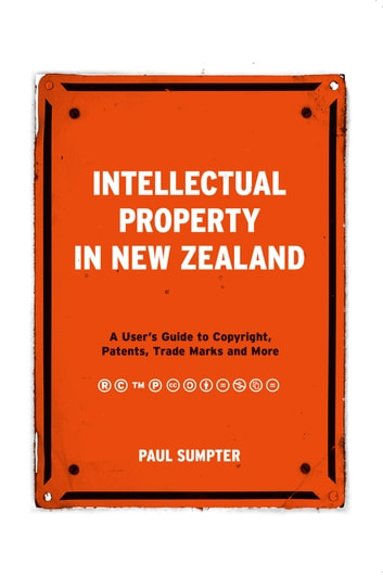 Intellectual Property in New Zealand: A User's Guide to Copyright, Patents, Trade Marks and More ebook by Paul Sumpter