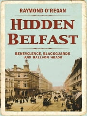 Hidden Belfast: A Secret History ebook by Raymond O'Regan