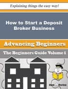 How to Start a Deposit Broker Business (Beginners Guide) ebook by Carson Christianson