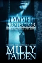 Unwanted Protector - Federal Paranormal Unit, #3 ebook by Milly Taiden