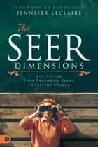 The Seer Dimensions - Activating Your Prophetic Sight to See the Unseen ebook by