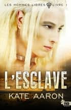 L'Esclave - Les Hommes libres, T1 ebook by Kate Aaron, Jessica Hyde