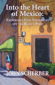 Into the Heart of Mexico - Expatriates Find Themselves Off the Beaten Path ebook by John Scherber