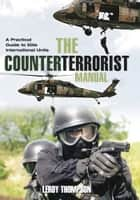 The Counter Terrorist Manual - A Practical Guide to Elite International Units ebook by Leroy Thompson