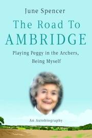 The Road to Ambridge - My Life, Peggy and The Archers ebook by June Spencer