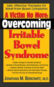 A Victim No More - Overcoming Irritable Bowel Syndrome: Safe, Effective Therapies for Relief from Bowel Complaints ebook by Jonathan M Berkowitz, M.D.