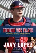 Behind the Plate - A Catcher's View of the Braves Dynasty ebook by Javy Lopez, Gary Caruso