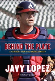 Behind the Plate - A Catcher's View of the Braves Dynasty ebook by Javy Lopez,Gary Caruso