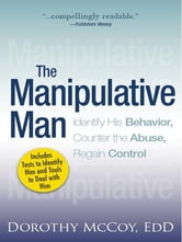 The Manipulative Man: Identify His Behavior, Counter the Abuse, Regain Control - Identify His Behavior, Counter the Abuse, Regain Control ebook by Dorothy Mccoy