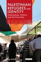Palestinian Refugees and Identity - Nationalism, Politics and the Everyday ebook by Luigi Achilli