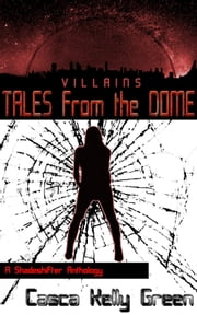 Tales from the Dome: Villains - A Shadeshifter Anthology ebook by Casca Kelly Green