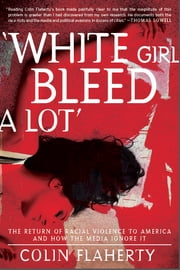 White Girl Bleed A Lot - The Return of Racial Violence to America and How the Media Ignore It ebook by Colin Flaherty