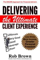 Delivering the Ultimate Client Experience: Less Stress, More Income, Greater Personal Freedom ebook by Rob Brown