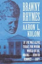 Brawny Rhymes: If JFK Was Alive Today, For Whom Would He Be, Obama­DEM or Romney­GOP? ebook by Aaron L. Kolom