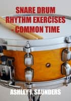 Snare Drum Rhythm Exercises in Common Time ebook by Ashley J. Saunders