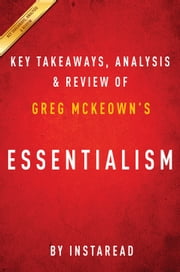 Essentialism - The Disciplined Pursuit of Less by Greg McKeown | Key Takeaways, Analysis & Review ebook by Instaread
