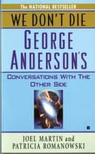 We Don't Die - George Anderson's Conversations with the Other Side ebook by Joel Martin, Patricia Romanowski