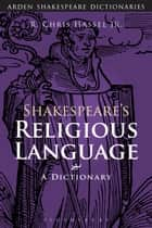 Shakespeare's Religious Language - A Dictionary ebook by Professor R. Chris Hassel Jr., Sandra Clark