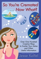 So Youre Cremated … Now What? - Over One Hundred Creative Ways to Scatter Your Ashes and Other Useful Information ebook by Jesse Kalfel