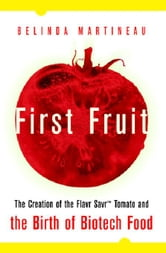First Fruit: The Creation of the Flavr Savr Tomato and the Birth of Biotech Foods: The Creation of the Flavr Savr Tomato and the Birth of Biotech Food ebook by Martineau, Belinda