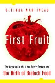First Fruit: The Creation of the Flavr Savr Tomato and the Birth of Biotech Foods ebook by Martineau, Belinda