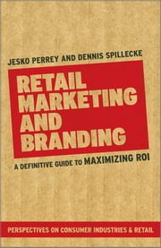 Retail Marketing and Branding - A Definitive Guide to Maximizing ROI ebook by Jesko Perrey,Dennis Spillecke