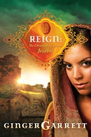 Reign - The Chronicles of Queen Jezebel ebook by Ginger Garrett