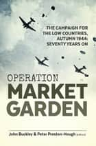 Operation Market Garden - The Campaign for the Low Countries, Autumn 1944: Seventy Years On ebook by John Buckley, Peter Preston-Hough