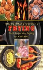 The Ultimate Guide to Frying ebook by Rick Browne