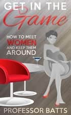 Get in the Game: How to Meet Women and Keep Them Around ebook by Professor Batts