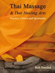 Thai Massage & Thai Healing Arts - Practice, Culture and Spirituality ebook by Bob Haddad,Kira Balaskas,Dr Michael Reed Gach,Noam Tyroler,Dr C. Pierce Salguero,Enrico Corsi