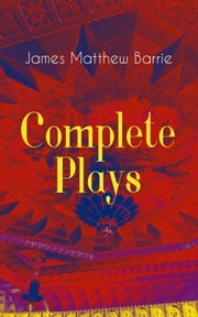 Complete Plays of J. M. Barrie - Ibsen's Ghost, Jane Annie, Walker, London, Peter Pan, When Wendy Grew Up, The Professor's Love Story, The Little Minister, The Wedding Guest, Little Mary, Quality Street, The Admirable Crichton… ebook by James Matthew Barrie, Hugh Thomson