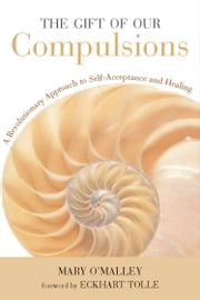 The Gift of Our Compulsions - A Revolutionary Approach to Self-Acceptance and Healing ebook by Mary O'Malley
