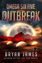 Omega Six Five: Outbreak: A Zombie Science Fiction Series (Book Two) ebook by Bryan James