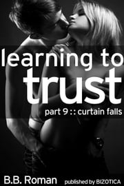 Learning to Trust - Part 9: Curtain Falls (BDSM Alpha Male Erotic Romance) - Interviewing the Billionaire, #9 ebook by B.B. Roman